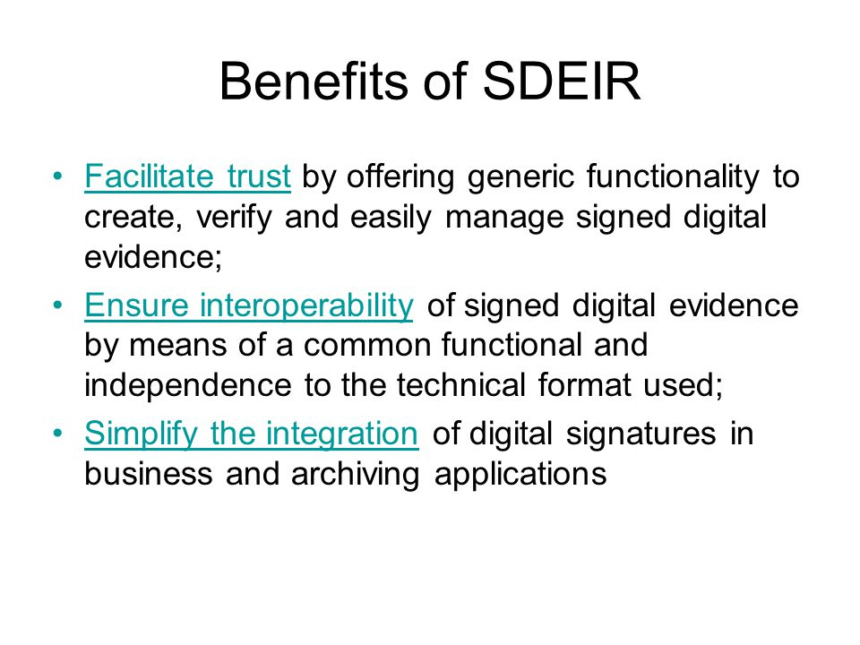 Benefits of SDEIR Facilitate trust by offering generic functionality to create, verify and easily manage signed digital evidence; Ensure interoperability of signed digital evidence by means of a common functional and independence to the technical format used; Simplify the integration of digital signatures in business and archiving applications