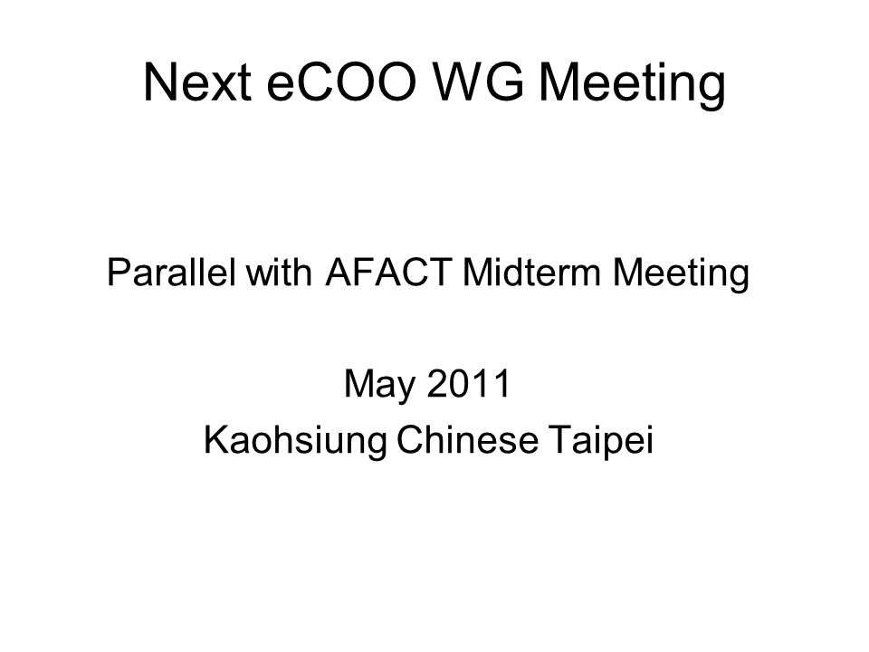 Next eCOO WG Meeting Parallel with AFACT Midterm Meeting May 2011 Kaohsiung Chinese Taipei