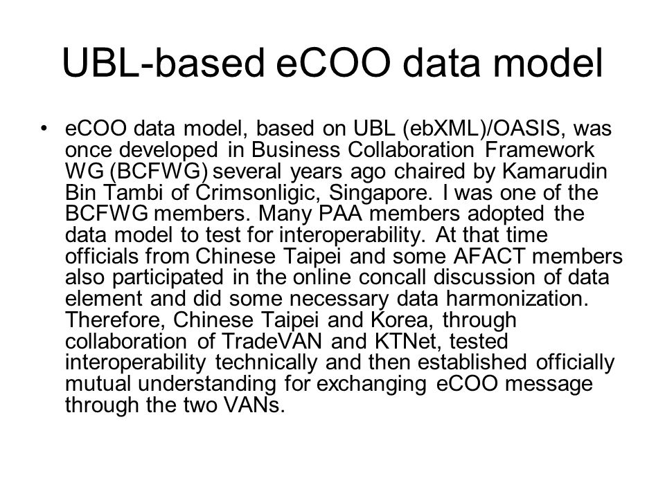UBL-based eCOO data model eCOO data model, based on UBL (ebXML)/OASIS, was once developed in Business Collaboration Framework WG (BCFWG) several years ago chaired by Kamarudin Bin Tambi of Crimsonligic, Singapore.