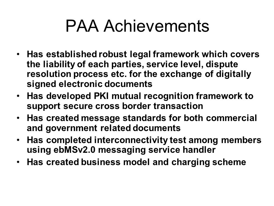PAA Achievements Has established robust legal framework which covers the liability of each parties, service level, dispute resolution process etc. for