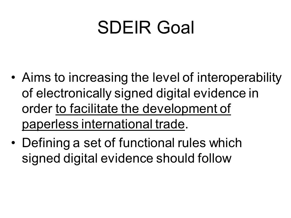 SDEIR Goal Aims to increasing the level of interoperability of electronically signed digital evidence in order to facilitate the development of paperless international trade.