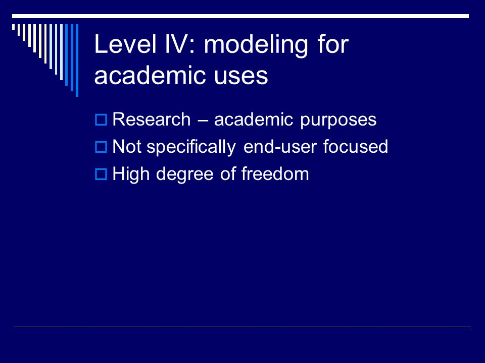 Level IV: modeling for academic uses  Research – academic purposes  Not specifically end-user focused  High degree of freedom