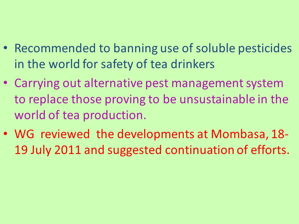 Recommended to banning use of soluble pesticides in the world for safety of tea drinkers Carrying out alternative pest management system to replace those proving to be unsustainable in the world of tea production.