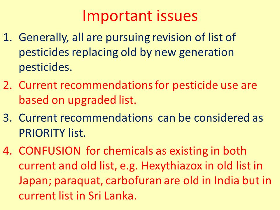 Important issues 1.Generally, all are pursuing revision of list of pesticides replacing old by new generation pesticides.