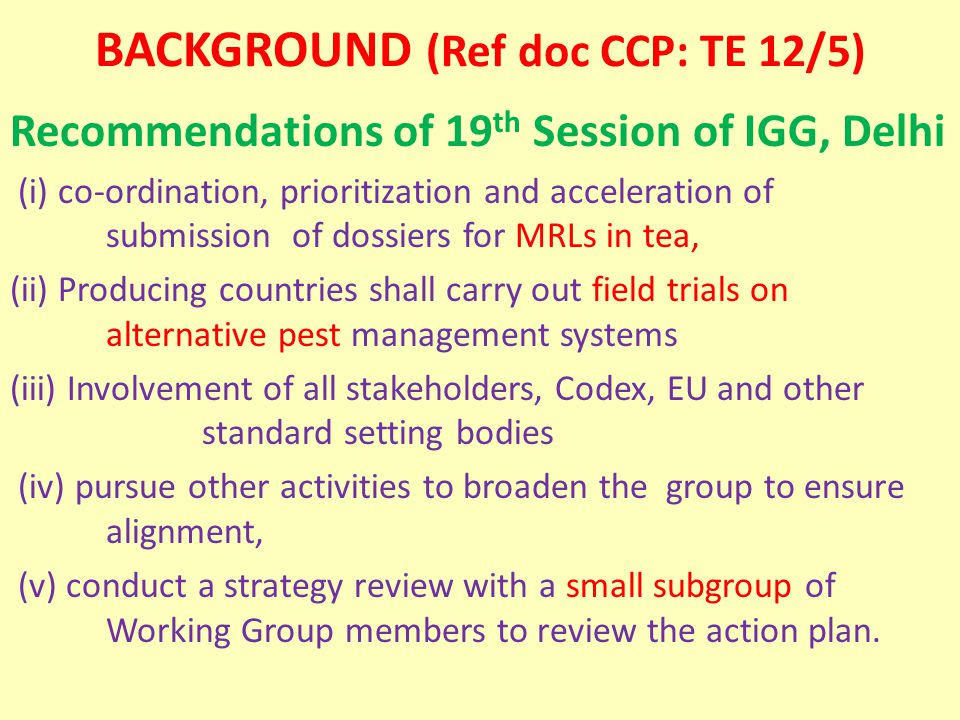 BACKGROUND (Ref doc CCP: TE 12/5) Recommendations of 19 th Session of IGG, Delhi (i) co-ordination, prioritization and acceleration of submission of dossiers for MRLs in tea, (ii) Producing countries shall carry out field trials on alternative pest management systems (iii) Involvement of all stakeholders, Codex, EU and other standard setting bodies (iv) pursue other activities to broaden the group to ensure alignment, (v) conduct a strategy review with a small subgroup of Working Group members to review the action plan.