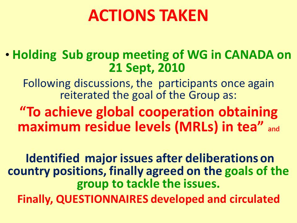 ACTIONS TAKEN Holding Sub group meeting of WG in CANADA on 21 Sept, 2010 Following discussions, the participants once again reiterated the goal of the Group as: To achieve global cooperation obtaining maximum residue levels (MRLs) in tea and Identified major issues after deliberations on country positions, finally agreed on the goals of the group to tackle the issues.