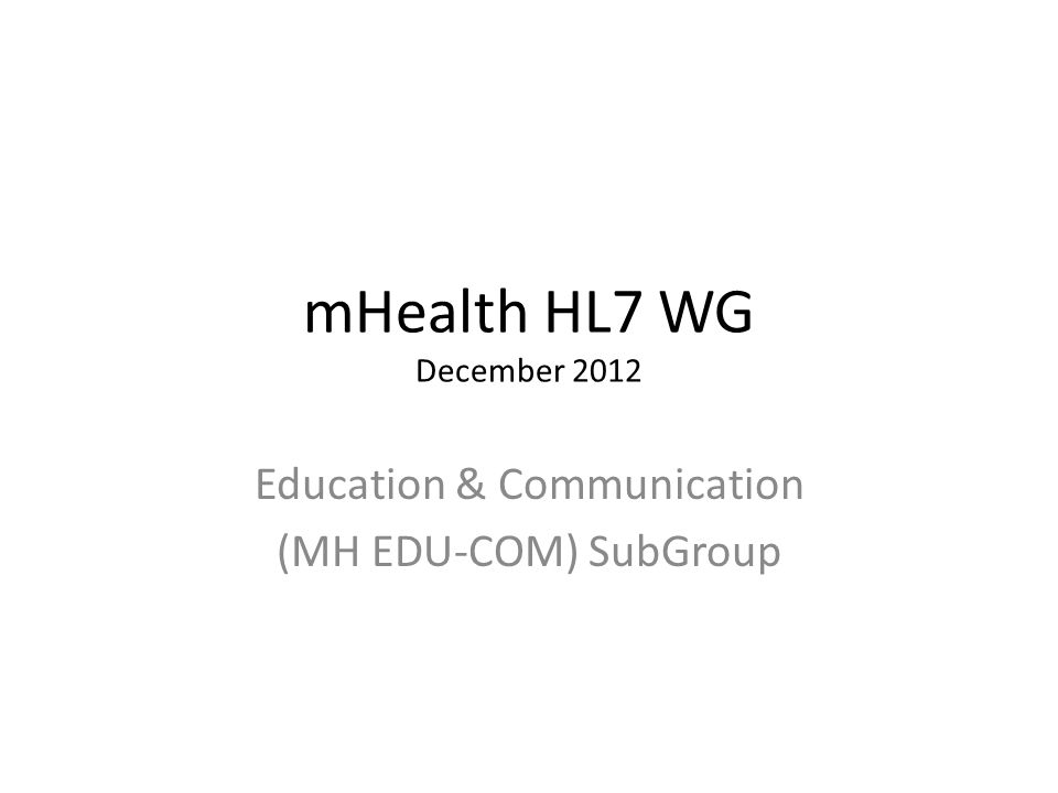 mHealth HL7 WG December 2012 Education & Communication (MH EDU-COM) SubGroup