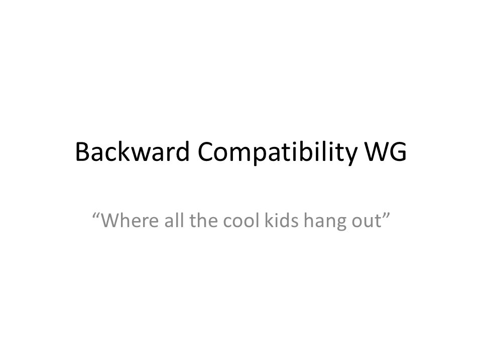 Backward Compatibility WG Where all the cool kids hang out