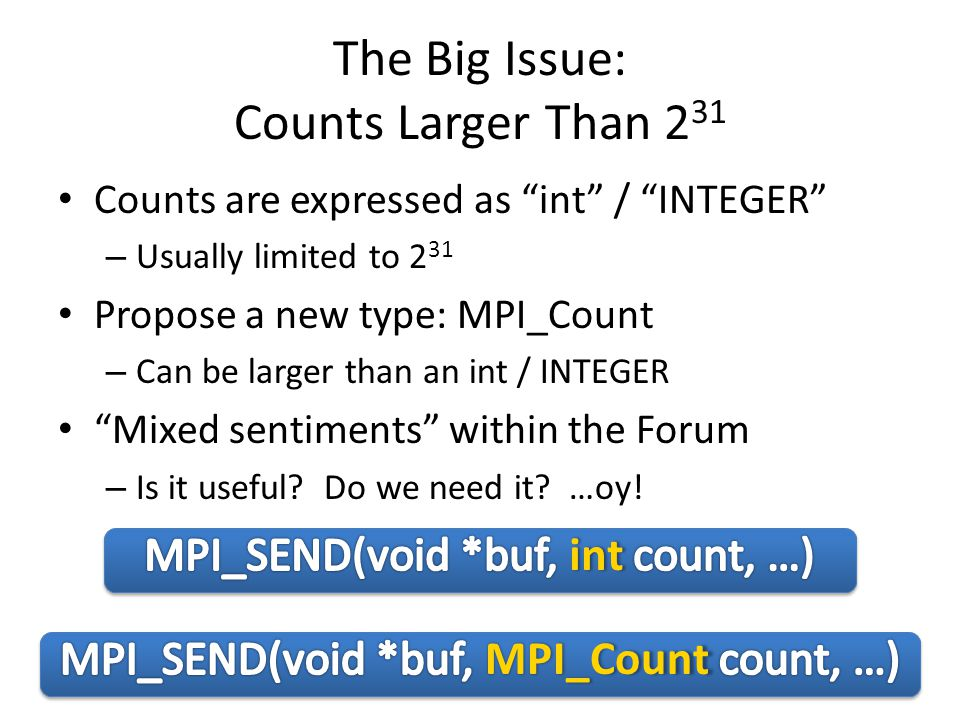 The Big Issue: Counts Larger Than 2 31 Counts are expressed as int / INTEGER – Usually limited to 2 31 Propose a new type: MPI_Count – Can be larger than an int / INTEGER Mixed sentiments within the Forum – Is it useful.