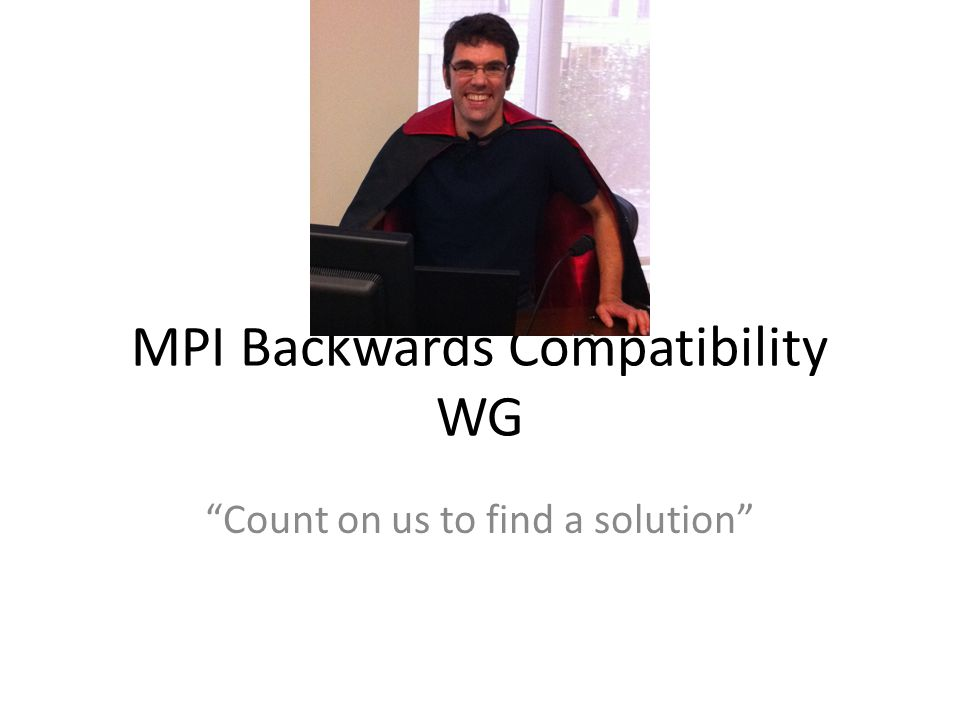 MPI Backwards Compatibility WG Count on us to find a solution
