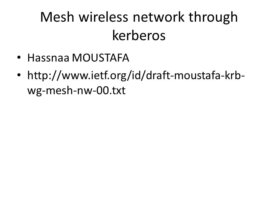Mesh wireless network through kerberos Hassnaa MOUSTAFA http://www.ietf.org/id/draft-moustafa-krb- wg-mesh-nw-00.txt