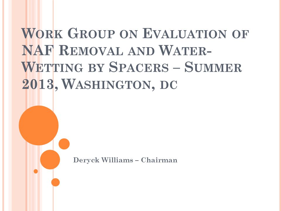 W ORK G ROUP ON E VALUATION OF NAF R EMOVAL AND W ATER - W ETTING BY S PACERS – S UMMER 2013, W ASHINGTON, DC Deryck Williams – Chairman