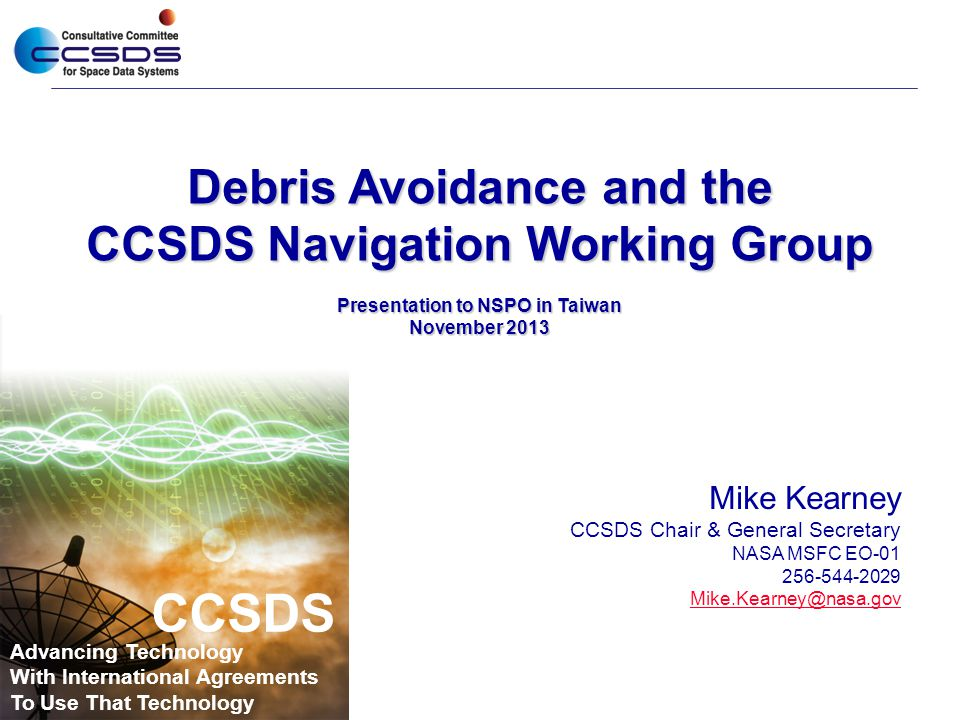 Navigation WG Products  The CCSDS Navigation Working Group is chartered to develop standards covering exchange of spaceflight dynamics related data  Past Progress and Current Work  Orbit Data Messages (version 2.0 published 11/2009)  Three standard message formats for exchanging orbit descriptions  Tracking Data Message (version 1.0 published 11/2007)  Message format for exchanging tracking data; supports widely used tracking data types: Doppler, range, angle, ΔDOR, ancillary information  Attitude Data Messages (version 1.0 published 05/2008)  Two message formats for exchanging spacecraft attitude descriptions  Navigation Green Book (version 3.0 published 05/2010)  Contains technical background related to the Nav WG Recommendations  Nav Data Messages XML Specification (version 1.0 published 12/2010)  Contains XML representations of all above Nav WG standards  Conjunction Data Message (pub June 2013)  Standard message format for informing spacecraft operators of object conjunctions in space (spacecraft/spacecraft, spacecraft/debris, debris/debris)  Future work  Pointing Requests Message – communicating complex on-orbit cross-support pointing requests (e.g., inertial, limb, terminator, velocity, nadir, track)  Navigation Hardware Message – exchanging onboard navigation H/W data between space agencies (e.g., thrusters, accelerometers, star trackers, etc.)  Spacecraft Maneuver Message – exchanging information regarding spacecraft maneuvers (requirements, design, reconstructed performance) 2 3.