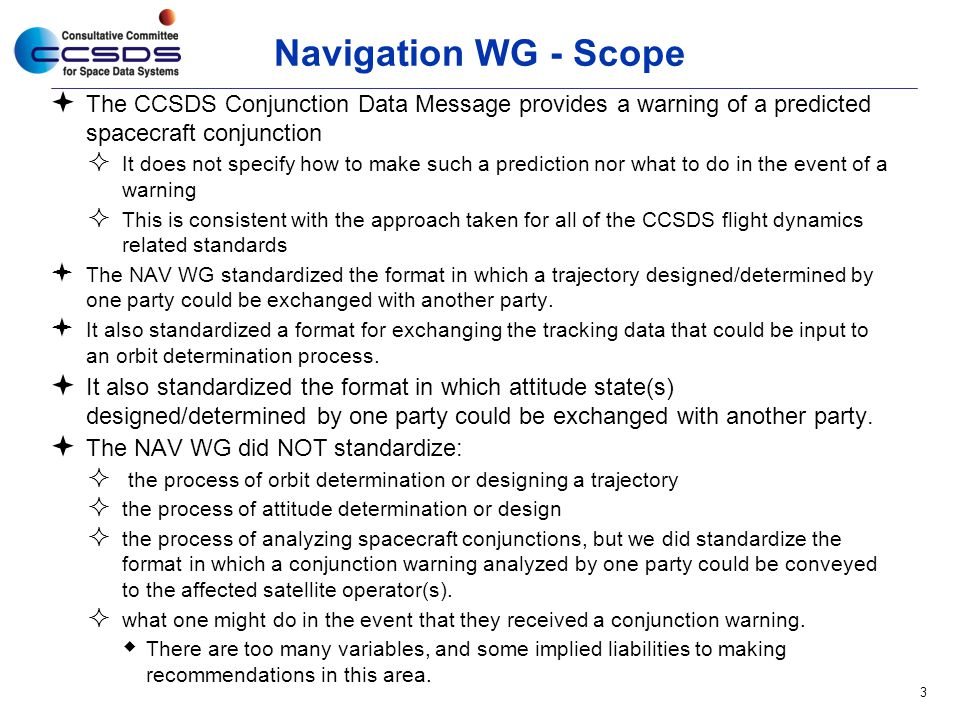 Navigation WG - Scope  The CCSDS Conjunction Data Message provides a warning of a predicted spacecraft conjunction  It does not specify how to make such a prediction nor what to do in the event of a warning  This is consistent with the approach taken for all of the CCSDS flight dynamics related standards  The NAV WG standardized the format in which a trajectory designed/determined by one party could be exchanged with another party.