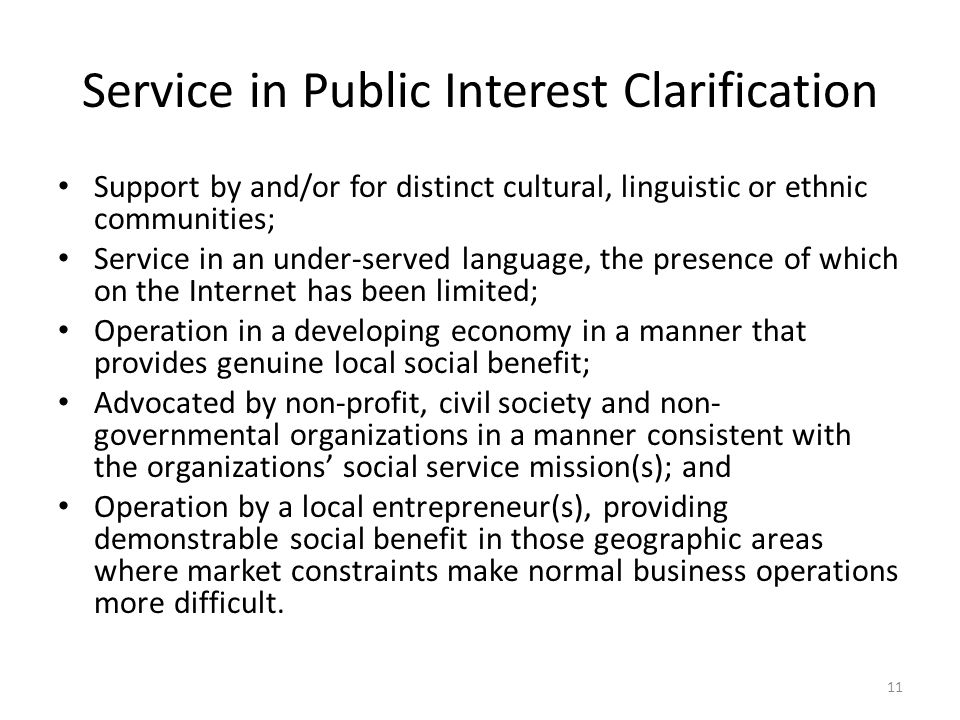 Service in Public Interest Clarification Support by and/or for distinct cultural, linguistic or ethnic communities; Service in an under-served language, the presence of which on the Internet has been limited; Operation in a developing economy in a manner that provides genuine local social benefit; Advocated by non-profit, civil society and non- governmental organizations in a manner consistent with the organizations' social service mission(s); and Operation by a local entrepreneur(s), providing demonstrable social benefit in those geographic areas where market constraints make normal business operations more difficult.