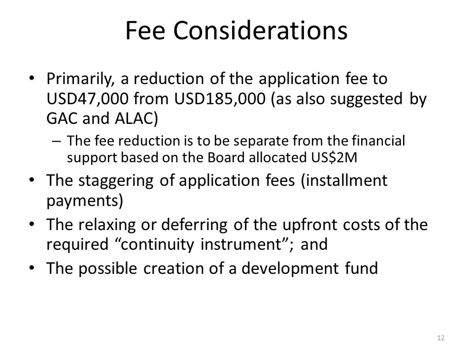 Fee Considerations Primarily, a reduction of the application fee to USD47,000 from USD185,000 (as also suggested by GAC and ALAC) – The fee reduction is to be separate from the financial support based on the Board allocated US$2M The staggering of application fees (installment payments) The relaxing or deferring of the upfront costs of the required continuity instrument ; and The possible creation of a development fund 12