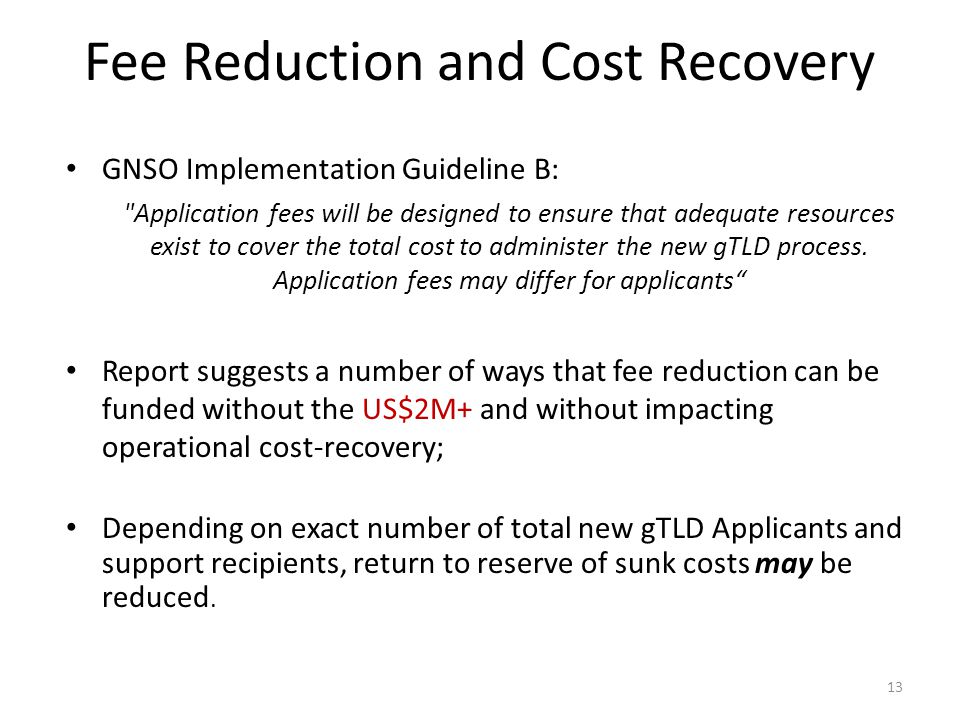 Fee Reduction and Cost Recovery GNSO Implementation Guideline B: Application fees will be designed to ensure that adequate resources exist to cover the total cost to administer the new gTLD process.