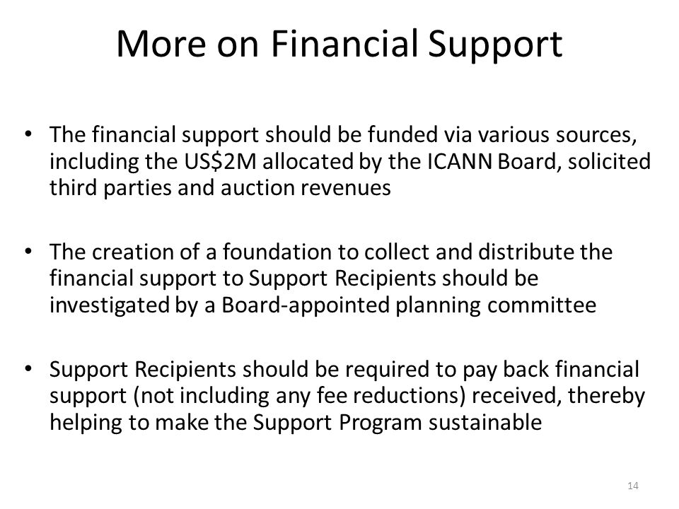 More on Financial Support The financial support should be funded via various sources, including the US$2M allocated by the ICANN Board, solicited third parties and auction revenues The creation of a foundation to collect and distribute the financial support to Support Recipients should be investigated by a Board-appointed planning committee Support Recipients should be required to pay back financial support (not including any fee reductions) received, thereby helping to make the Support Program sustainable 14