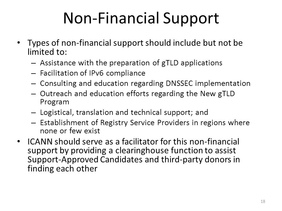 Non-Financial Support Types of non-financial support should include but not be limited to: – Assistance with the preparation of gTLD applications – Facilitation of IPv6 compliance – Consulting and education regarding DNSSEC implementation – Outreach and education efforts regarding the New gTLD Program – Logistical, translation and technical support; and – Establishment of Registry Service Providers in regions where none or few exist ICANN should serve as a facilitator for this non-financial support by providing a clearinghouse function to assist Support-Approved Candidates and third-party donors in finding each other 18