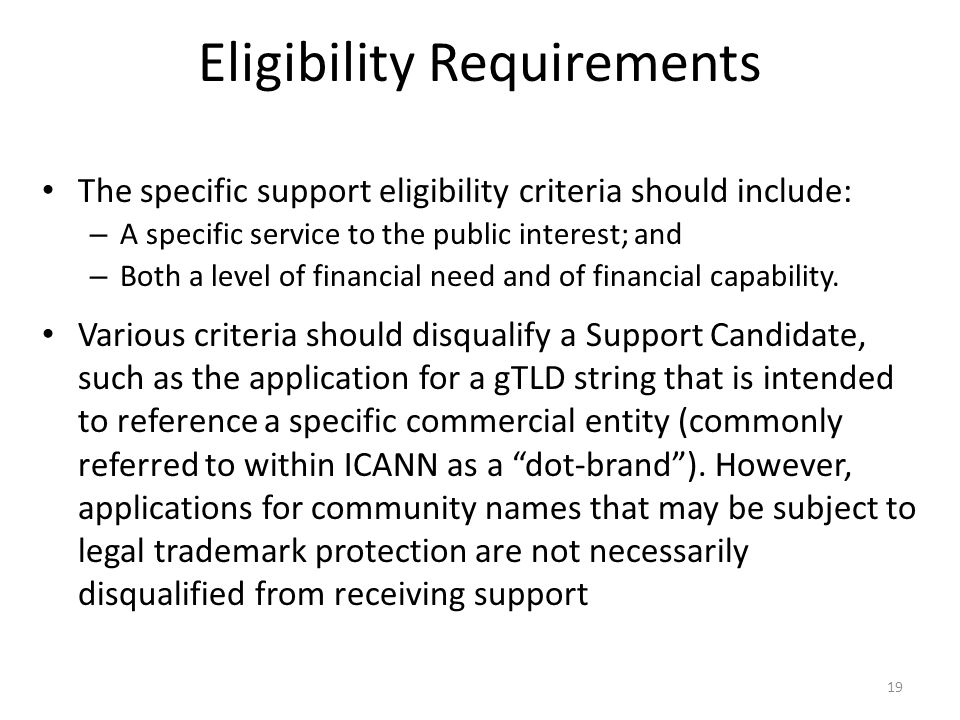 Eligibility Requirements The specific support eligibility criteria should include: – A specific service to the public interest; and – Both a level of financial need and of financial capability.
