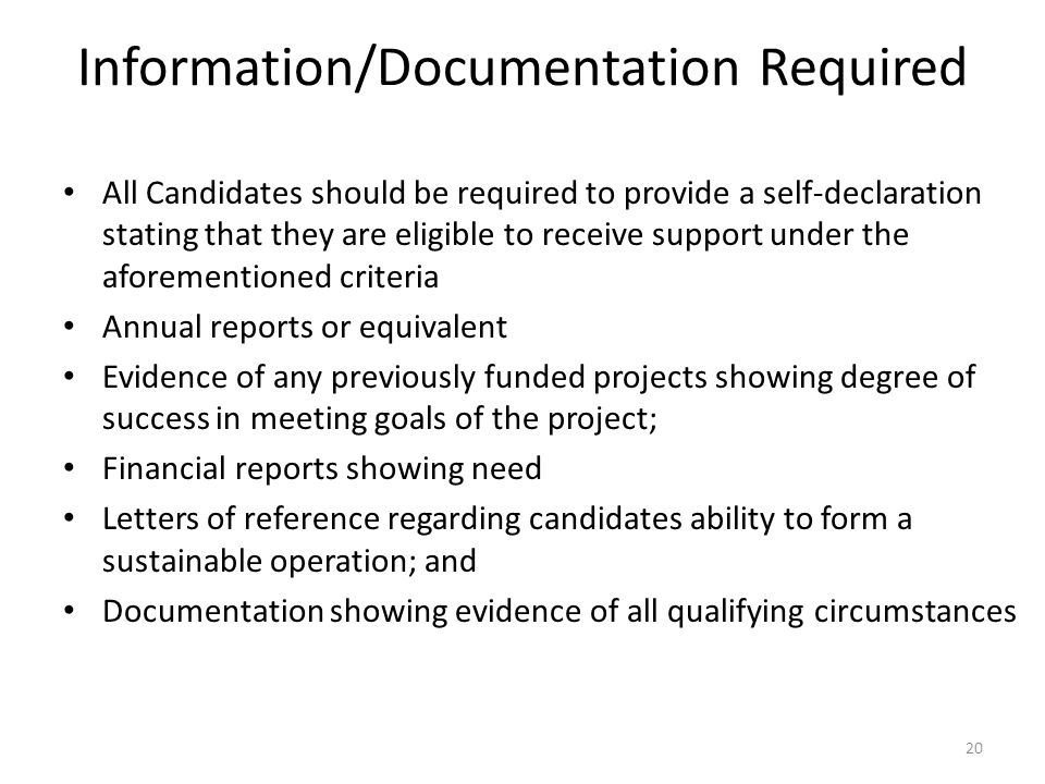 Information/Documentation Required All Candidates should be required to provide a self-declaration stating that they are eligible to receive support under the aforementioned criteria Annual reports or equivalent Evidence of any previously funded projects showing degree of success in meeting goals of the project; Financial reports showing need Letters of reference regarding candidates ability to form a sustainable operation; and Documentation showing evidence of all qualifying circumstances 20