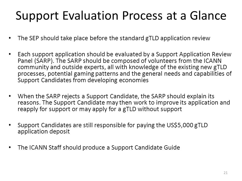 Support Evaluation Process at a Glance The SEP should take place before the standard gTLD application review Each support application should be evaluated by a Support Application Review Panel (SARP).