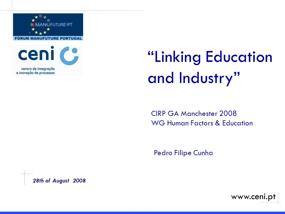 28th of August 2008 Linking Education and Industry CIRP GA Manchester 2008 WG Human Factors & Education www.ceni.pt Pedro Filipe Cunha