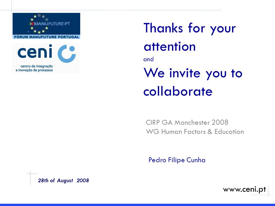 Thanks for your attention and We invite you to collaborate www.ceni.pt 28th of August 2008 CIRP GA Manchester 2008 WG Human Factors & Education Pedro Filipe Cunha