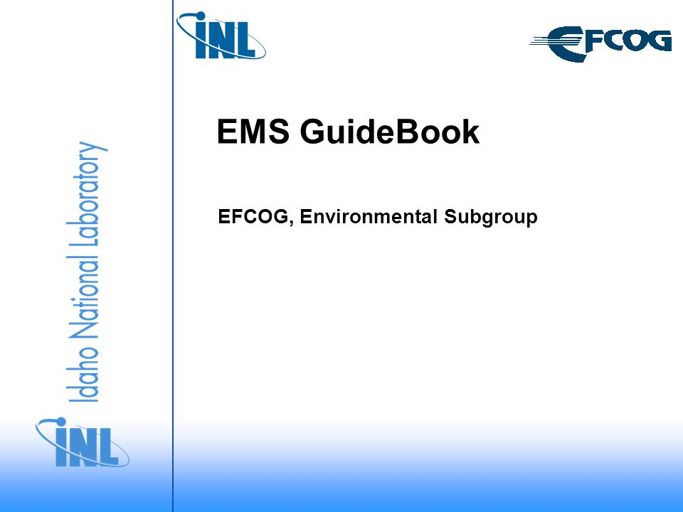 Environmental Subgroup Task Create a living EFCOG online Guidebook for Managing Your EMS – Task EN/06/05 Develop an EMS Guidebook on the EFCOG website that will be used as a depository for information on how sites manage various aspects of their EMS.