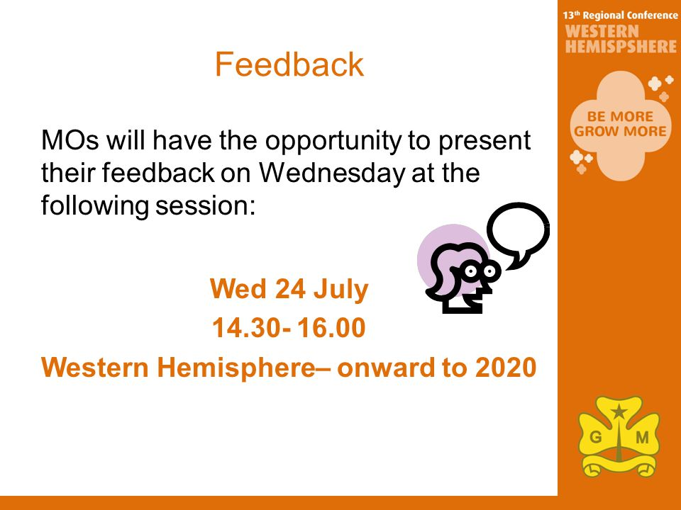 Feedback MOs will have the opportunity to present their feedback on Wednesday at the following session: Wed 24 July Western Hemisphere– onward to 2020