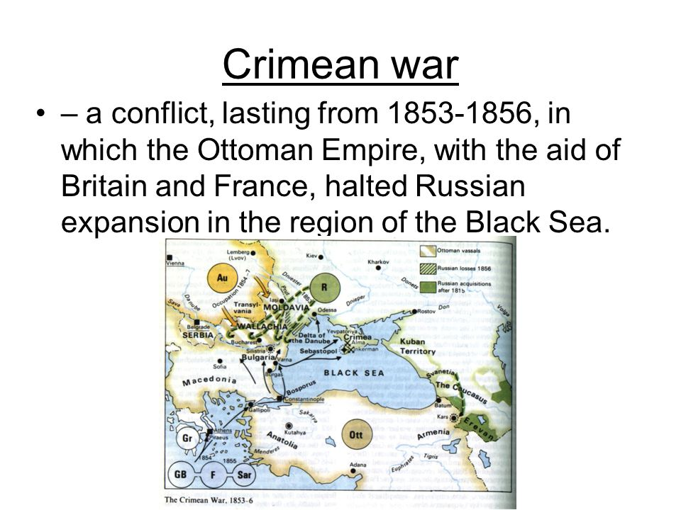 Crimean war – a conflict, lasting from 1853-1856, in which the Ottoman Empire, with the aid of Britain and France, halted Russian expansion in the reg