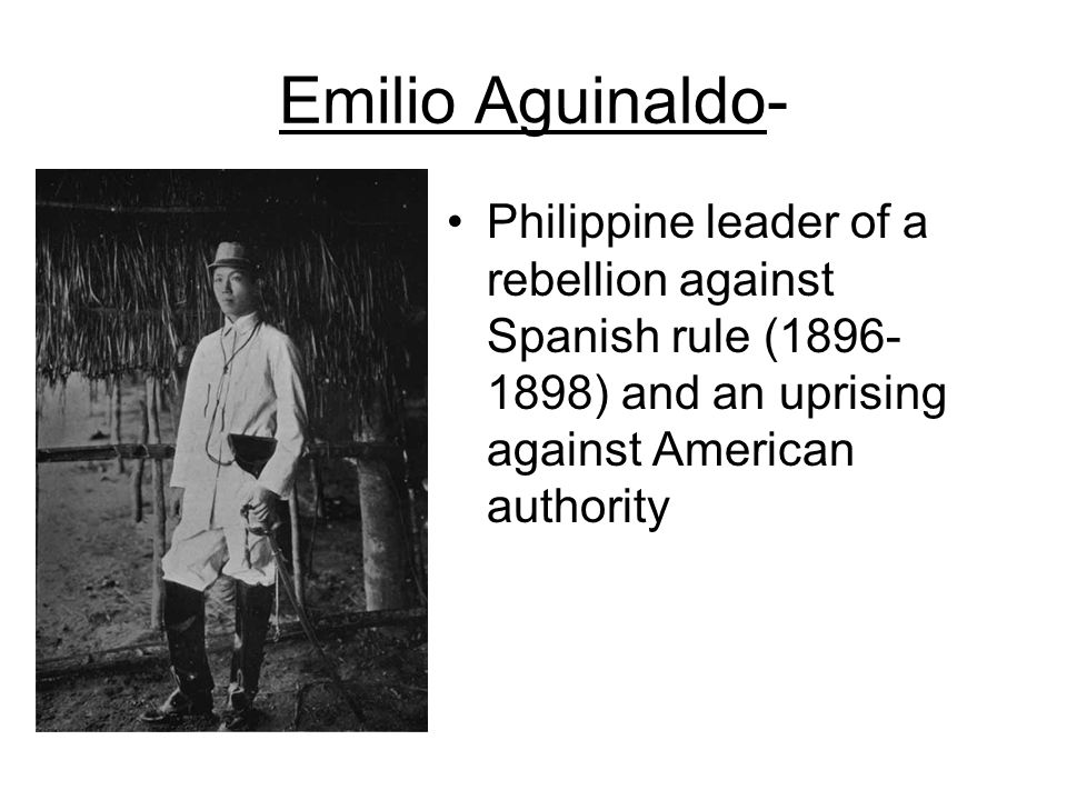 Emilio Aguinaldo- Philippine leader of a rebellion against Spanish rule (1896- 1898) and an uprising against American authority