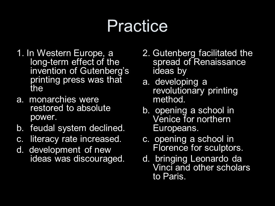 Practice 1. In Western Europe, a long-term effect of the invention of Gutenberg's printing press was that the a. monarchies were restored to absolute