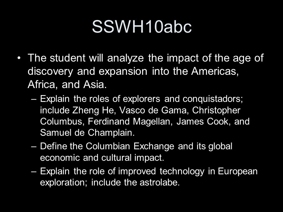 SSWH10abc The student will analyze the impact of the age of discovery and expansion into the Americas, Africa, and Asia. –Explain the roles of explore