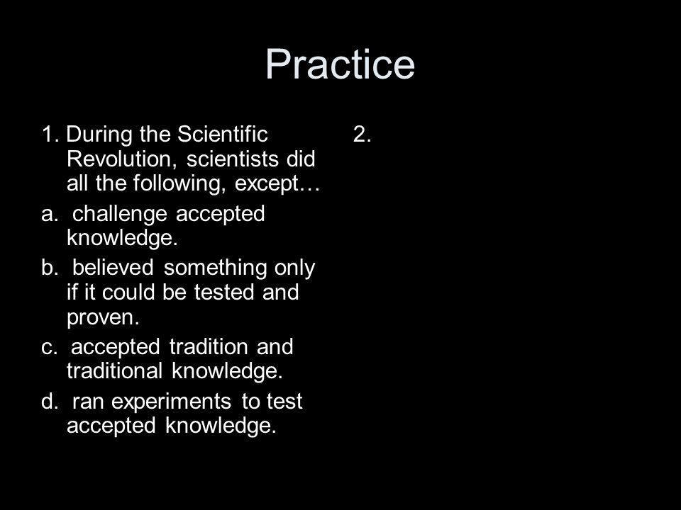 Practice 1. During the Scientific Revolution, scientists did all the following, except… a. challenge accepted knowledge. b. believed something only if