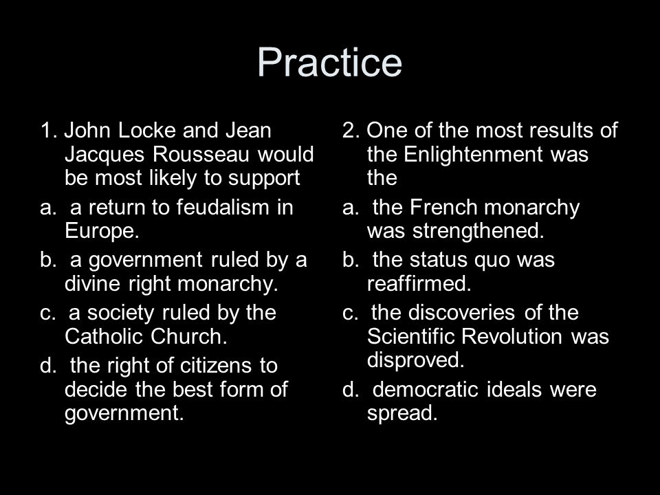 Practice 1. John Locke and Jean Jacques Rousseau would be most likely to support a. a return to feudalism in Europe. b. a government ruled by a divine