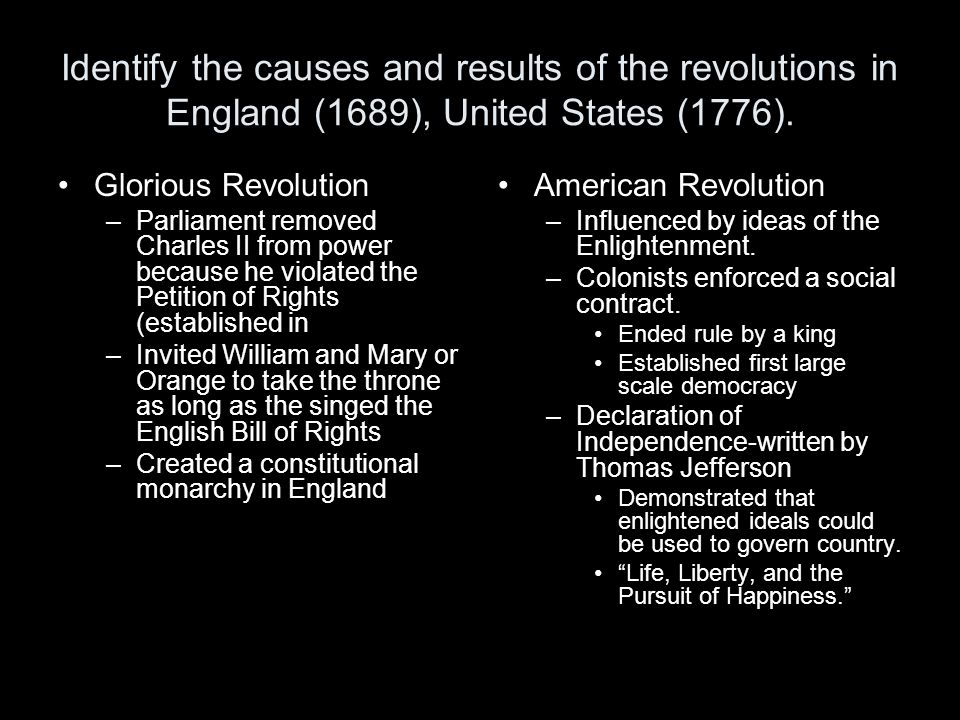 Identify the causes and results of the revolutions in England (1689), United States (1776). Glorious Revolution –Parliament removed Charles II from po