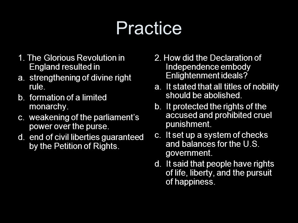 Practice 1. The Glorious Revolution in England resulted in a. strengthening of divine right rule. b. formation of a limited monarchy. c. weakening of