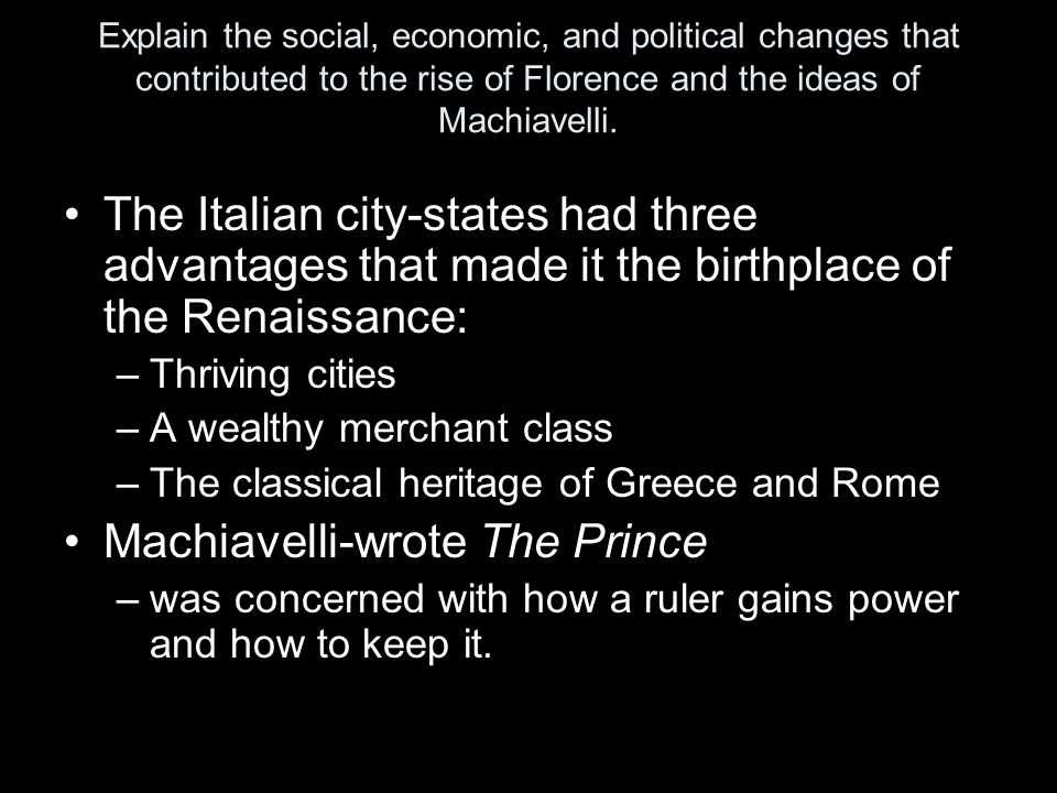 Explain the social, economic, and political changes that contributed to the rise of Florence and the ideas of Machiavelli. The Italian city-states had