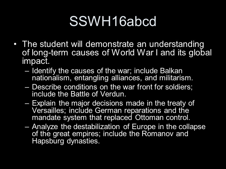 SSWH16abcd The student will demonstrate an understanding of long-term causes of World War I and its global impact. –Identify the causes of the war; in