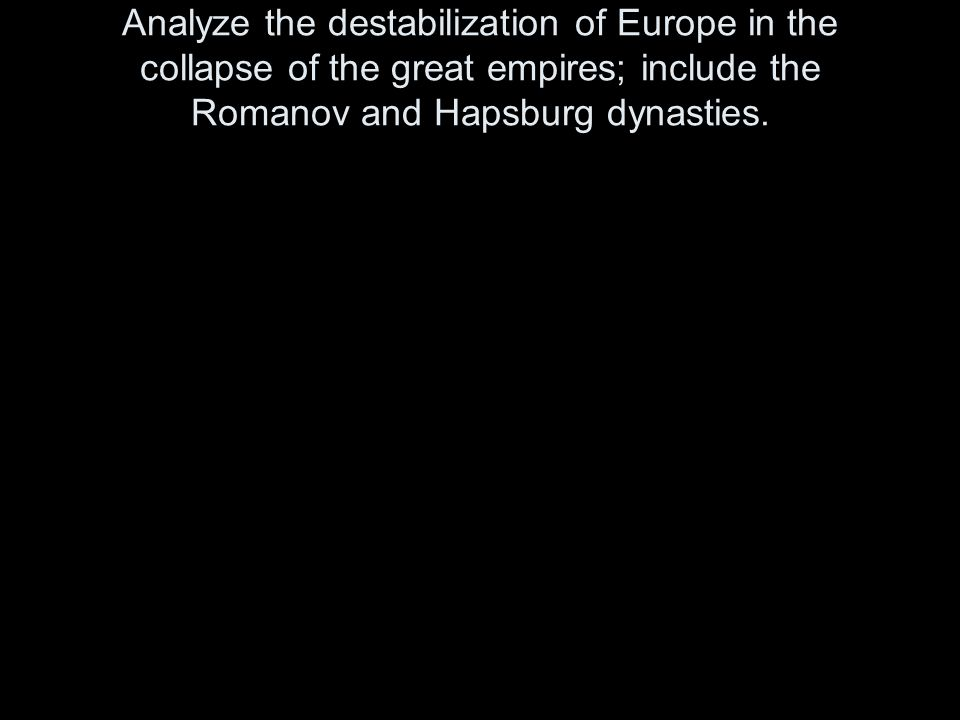 Analyze the destabilization of Europe in the collapse of the great empires; include the Romanov and Hapsburg dynasties.