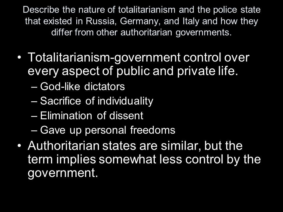 Describe the nature of totalitarianism and the police state that existed in Russia, Germany, and Italy and how they differ from other authoritarian go