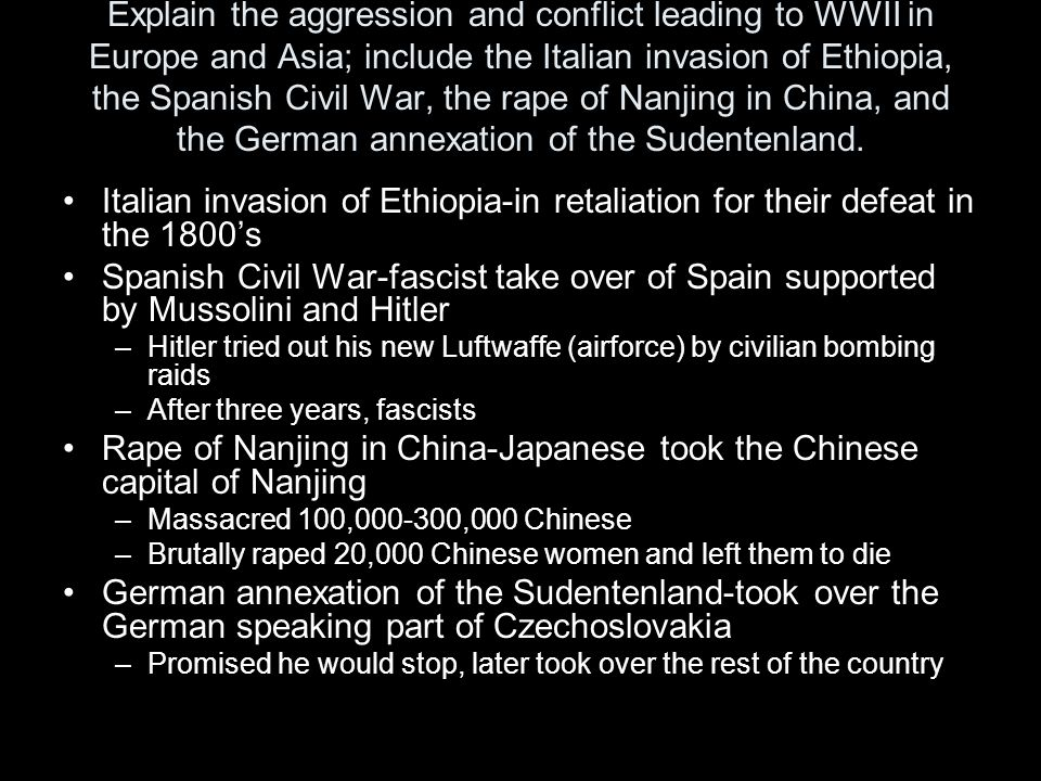 Explain the aggression and conflict leading to WWII in Europe and Asia; include the Italian invasion of Ethiopia, the Spanish Civil War, the rape of N