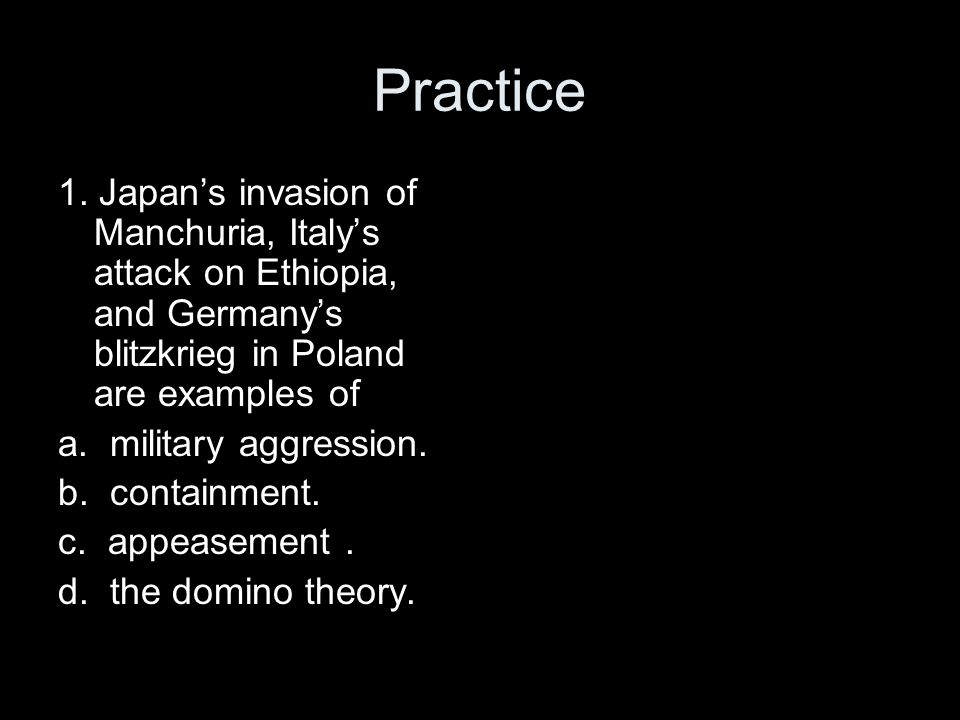 Practice 1. Japan's invasion of Manchuria, Italy's attack on Ethiopia, and Germany's blitzkrieg in Poland are examples of a. military aggression. b. c