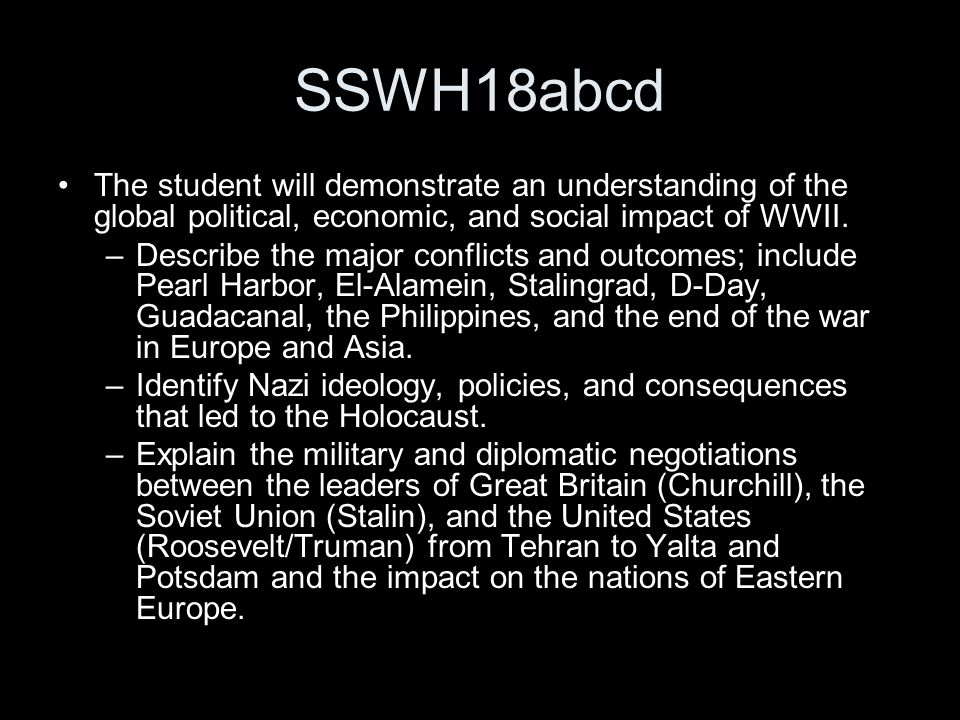 SSWH18abcd The student will demonstrate an understanding of the global political, economic, and social impact of WWII. –Describe the major conflicts a