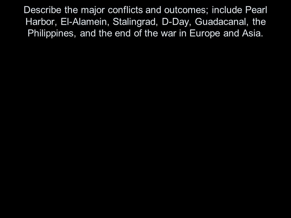 Describe the major conflicts and outcomes; include Pearl Harbor, El-Alamein, Stalingrad, D-Day, Guadacanal, the Philippines, and the end of the war in
