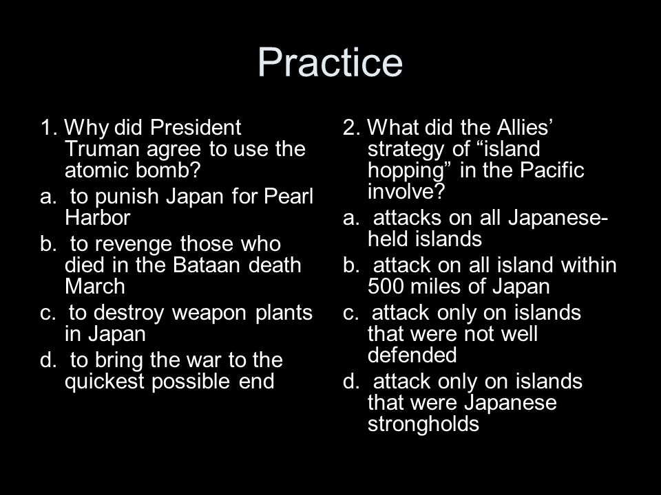 Practice 1. Why did President Truman agree to use the atomic bomb? a. to punish Japan for Pearl Harbor b. to revenge those who died in the Bataan deat