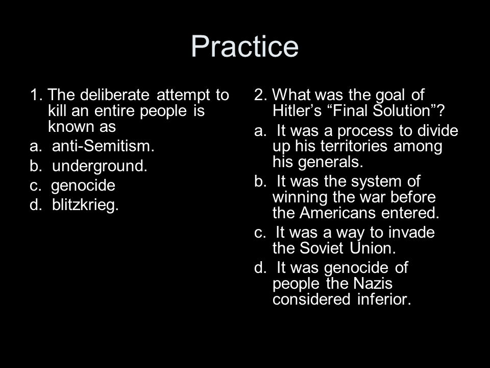 Practice 1. The deliberate attempt to kill an entire people is known as a. anti-Semitism. b. underground. c. genocide d. blitzkrieg. 2. What was the g