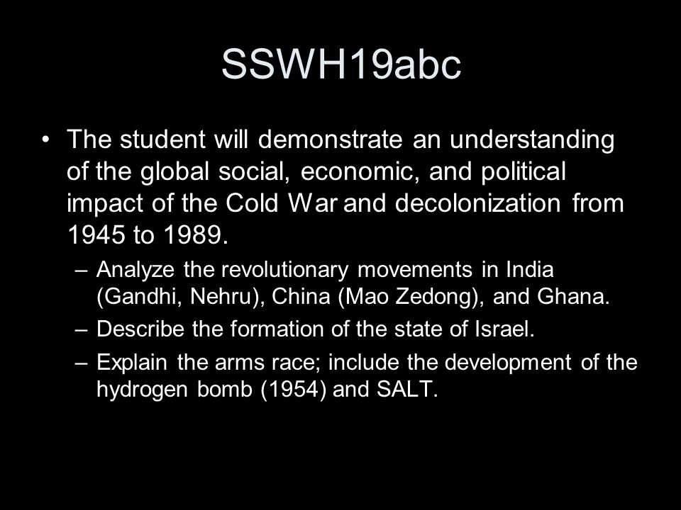 SSWH19abc The student will demonstrate an understanding of the global social, economic, and political impact of the Cold War and decolonization from 1