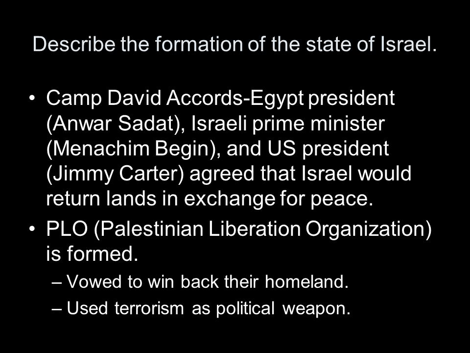 Describe the formation of the state of Israel. Camp David Accords-Egypt president (Anwar Sadat), Israeli prime minister (Menachim Begin), and US presi